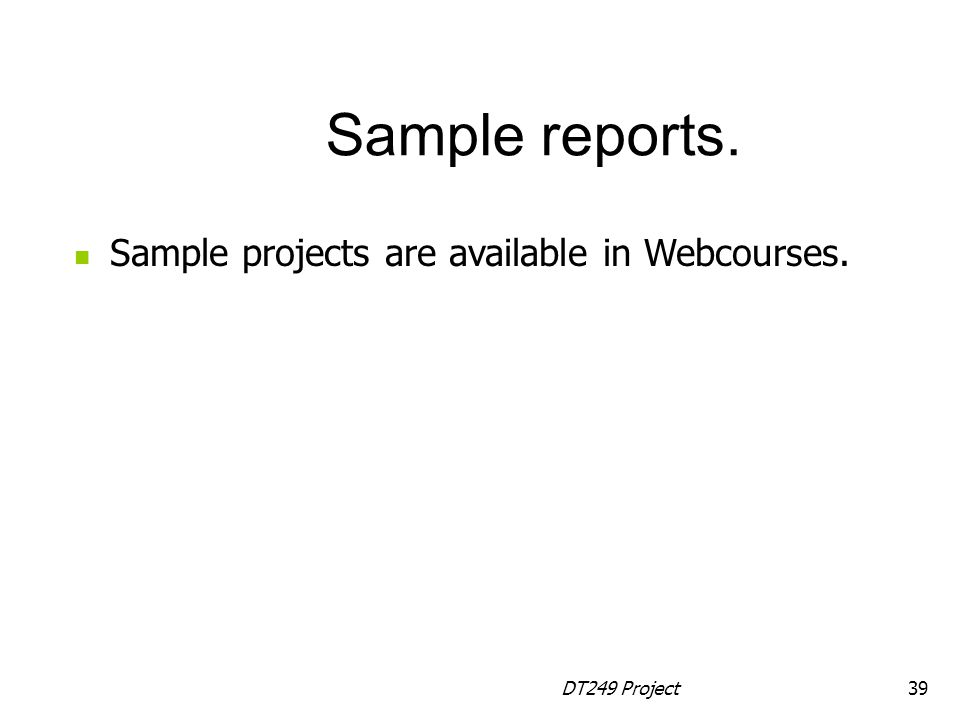 DT249 Project39 Sample projects are available in Webcourses. Sample reports.