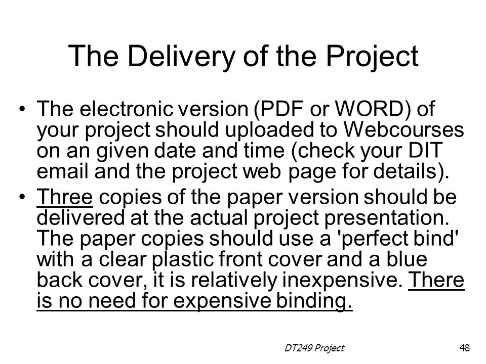 DT249 Project48 The Delivery of the Project The electronic version (PDF or WORD) of your project should uploaded to Webcourses on an given date and time (check your DIT email and the project web page for details).