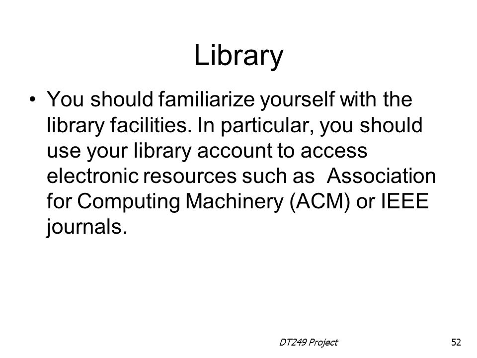 DT249 Project52 Library You should familiarize yourself with the library facilities.