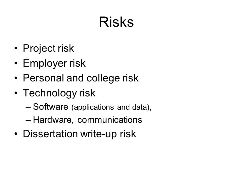 Risks Project risk Employer risk Personal and college risk Technology risk –Software (applications and data), –Hardware, communications Dissertation write-up risk