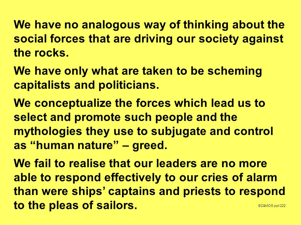 EC&MOS.ppt 222 We have no analogous way of thinking about the social forces that are driving our society against the rocks.