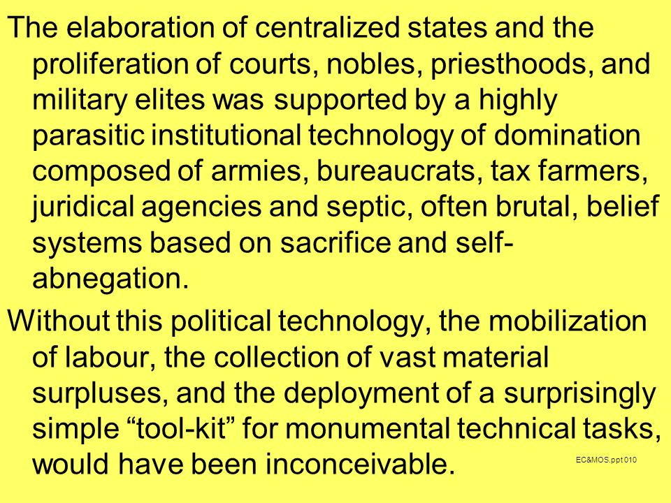 The elaboration of centralized states and the proliferation of courts, nobles, priesthoods, and military elites was supported by a highly parasitic institutional technology of domination composed of armies, bureaucrats, tax farmers, juridical agencies and septic, often brutal, belief systems based on sacrifice and self- abnegation.