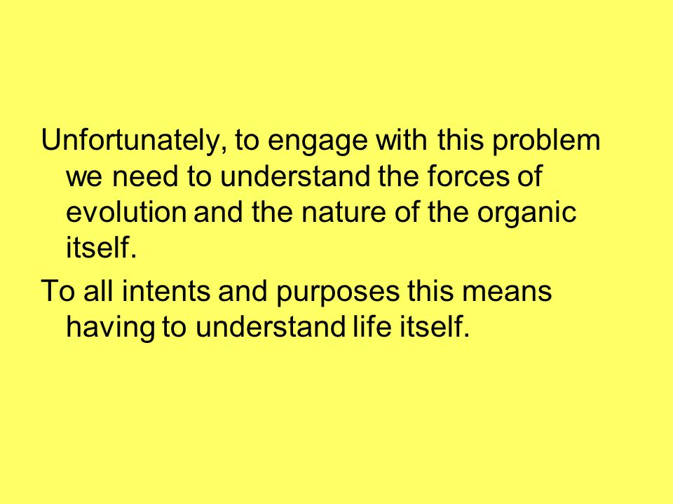 Unfortunately, to engage with this problem we need to understand the forces of evolution and the nature of the organic itself.