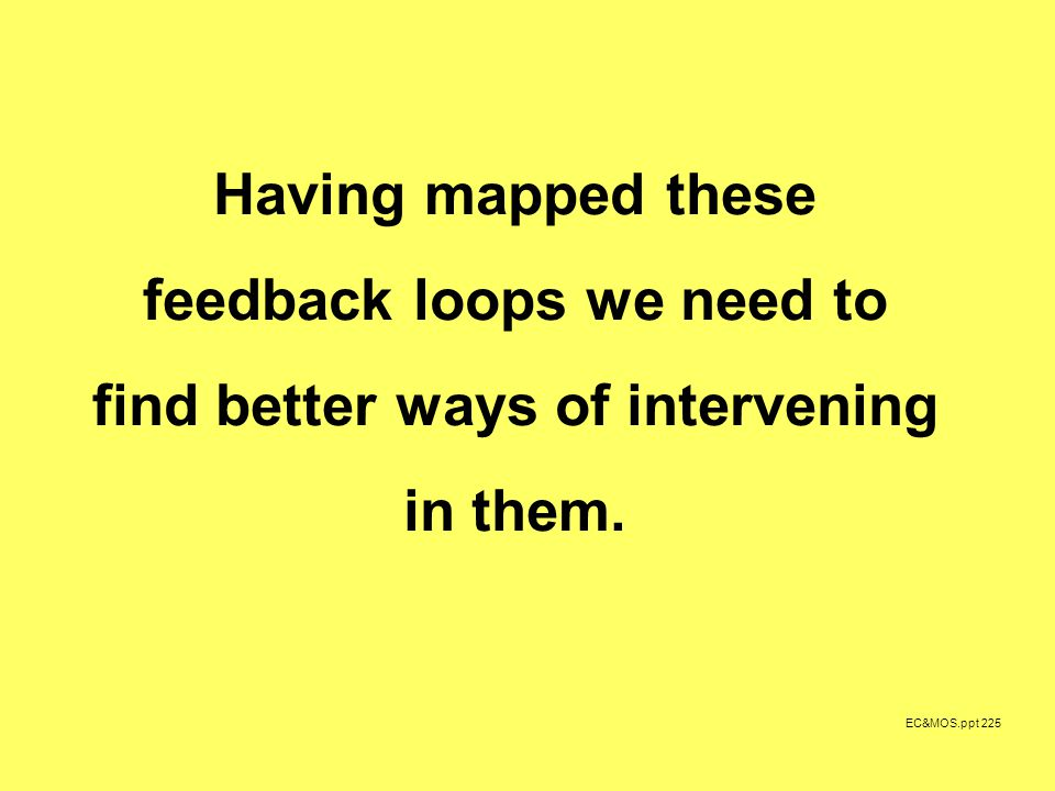 EC&MOS.ppt 225 Having mapped these feedback loops we need to find better ways of intervening in them.