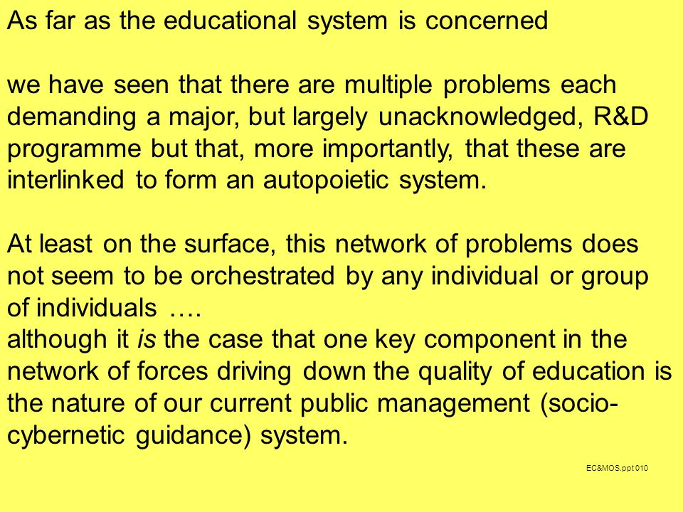 EC&MOS.ppt 010 As far as the educational system is concerned we have seen that there are multiple problems each demanding a major, but largely unacknowledged, R&D programme but that, more importantly, that these are interlinked to form an autopoietic system.