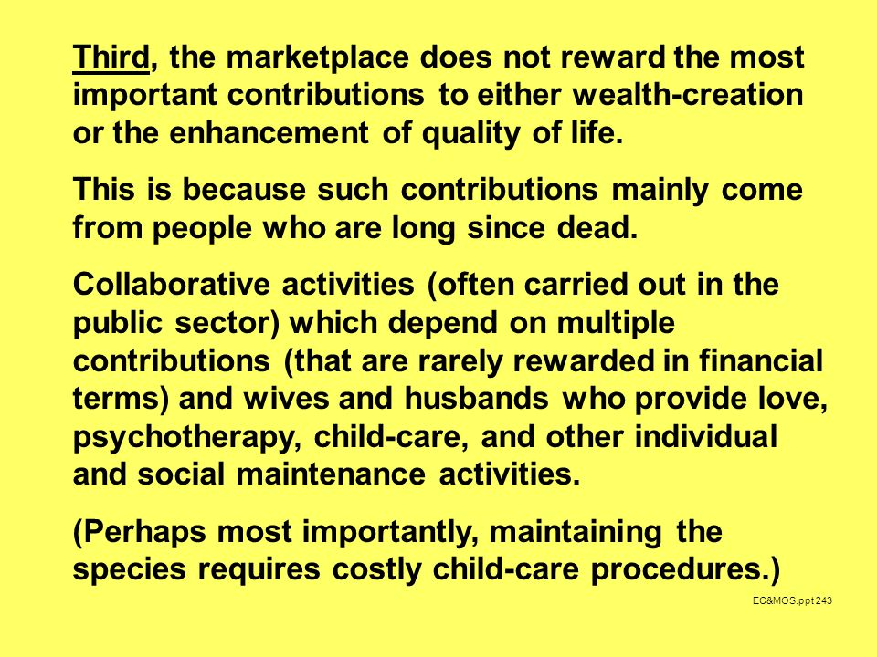 EC&MOS.ppt 243 Third, the marketplace does not reward the most important contributions to either wealth-creation or the enhancement of quality of life.