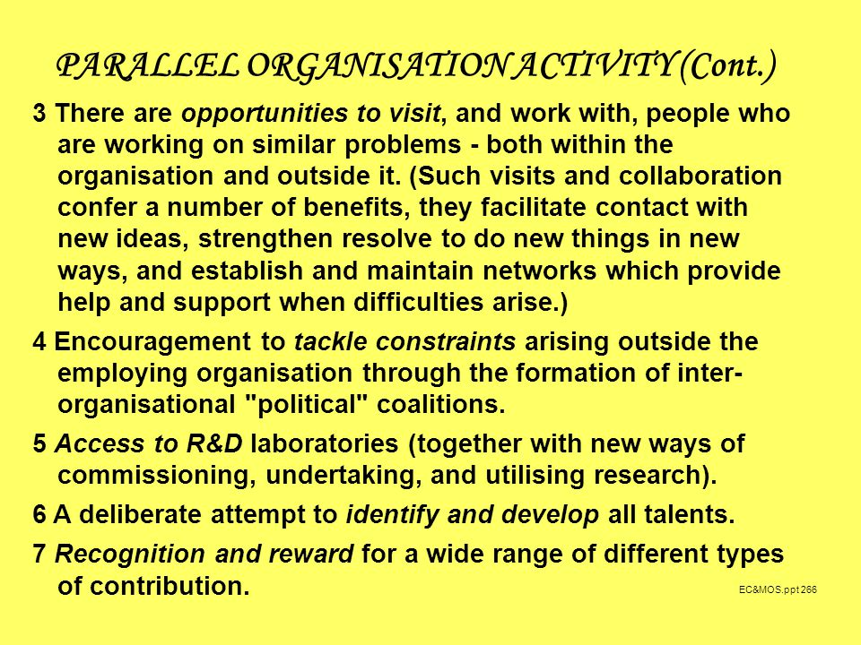 EC&MOS.ppt 266 PARALLEL ORGANISATION ACTIVITY (Cont.) 3 There are opportunities to visit, and work with, people who are working on similar problems - both within the organisation and outside it.