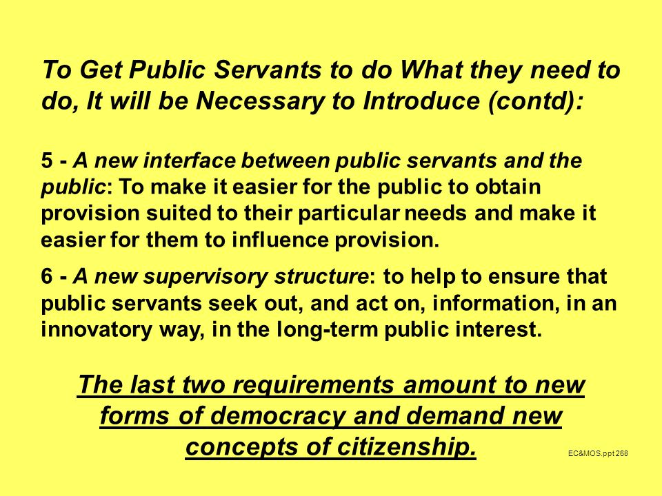 EC&MOS.ppt 268 To Get Public Servants to do What they need to do, It will be Necessary to Introduce (contd): 5 - A new interface between public servants and the public: To make it easier for the public to obtain provision suited to their particular needs and make it easier for them to influence provision.