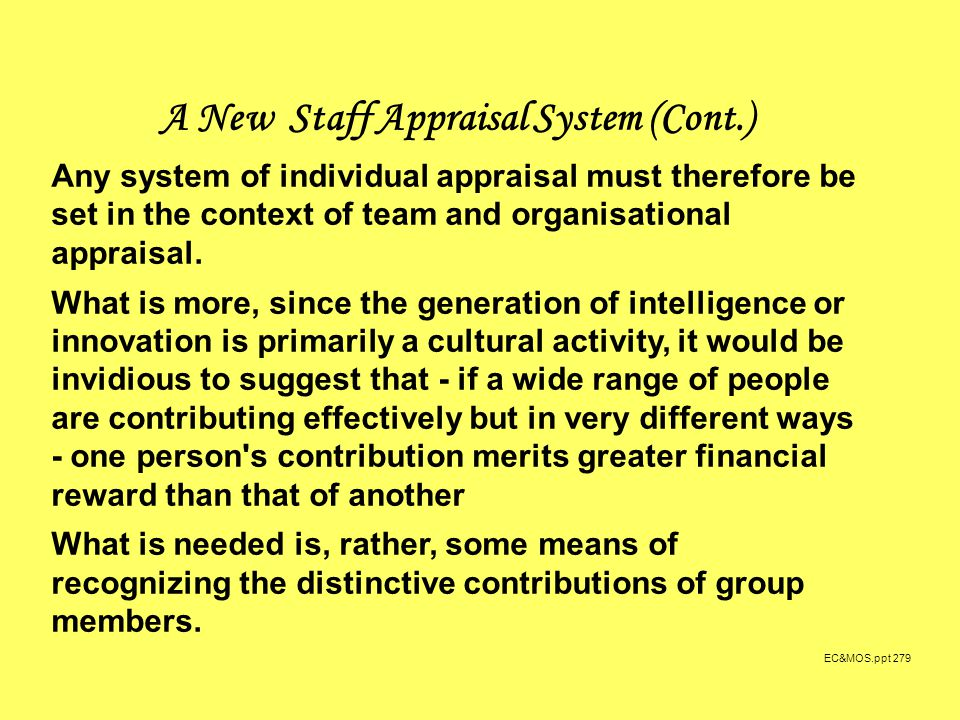 EC&MOS.ppt 279 A New Staff Appraisal System (Cont.) Any system of individual appraisal must therefore be set in the context of team and organisational appraisal.