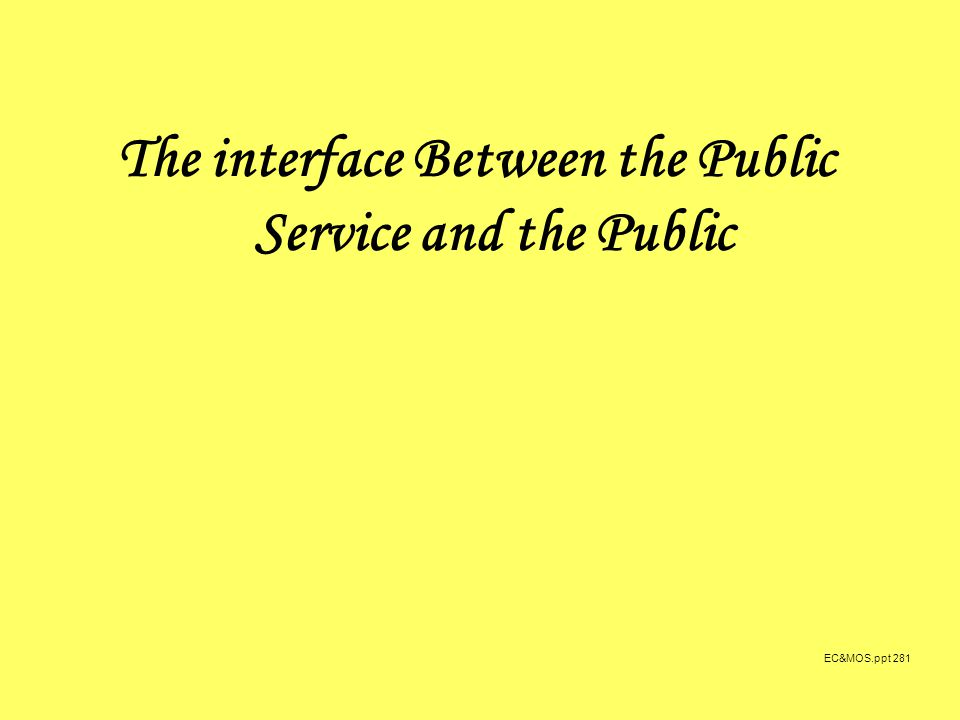 EC&MOS.ppt 281 The interface Between the Public Service and the Public