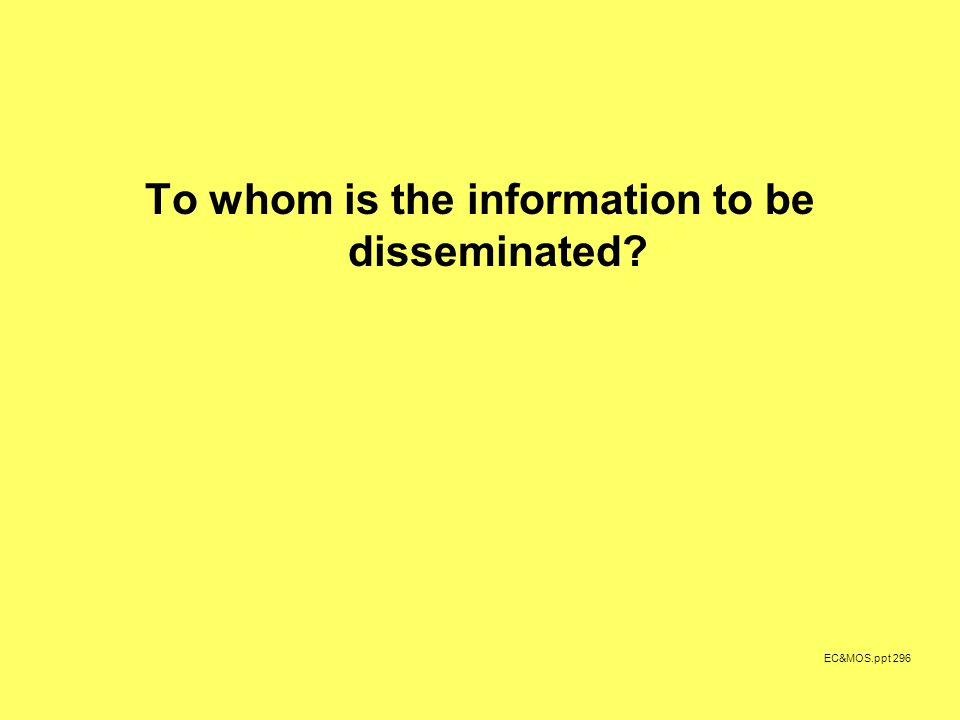 EC&MOS.ppt 296 To whom is the information to be disseminated?