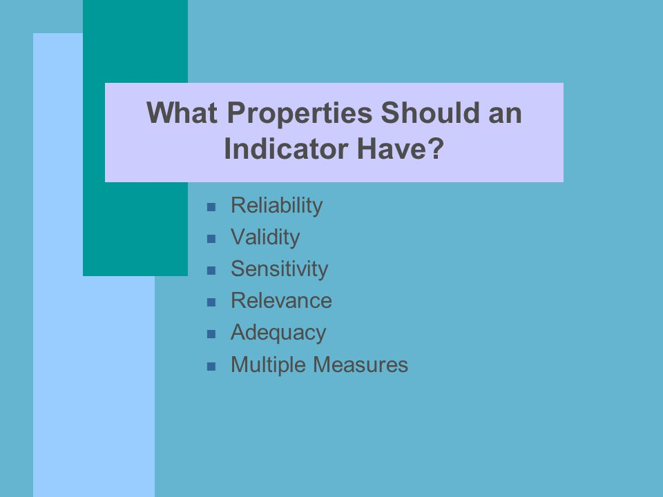What Properties Should an Indicator Have? n Reliability n Validity n Sensitivity n Relevance n Adequacy n Multiple Measures