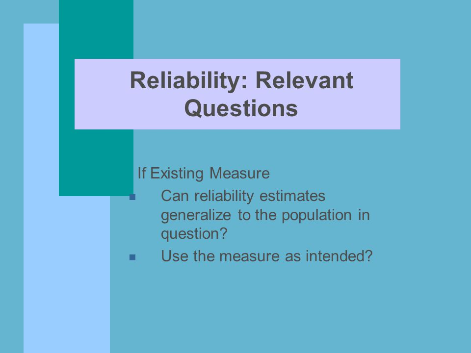 Reliability: Relevant Questions If Existing Measure n Can reliability estimates generalize to the population in question? n Use the measure as intende