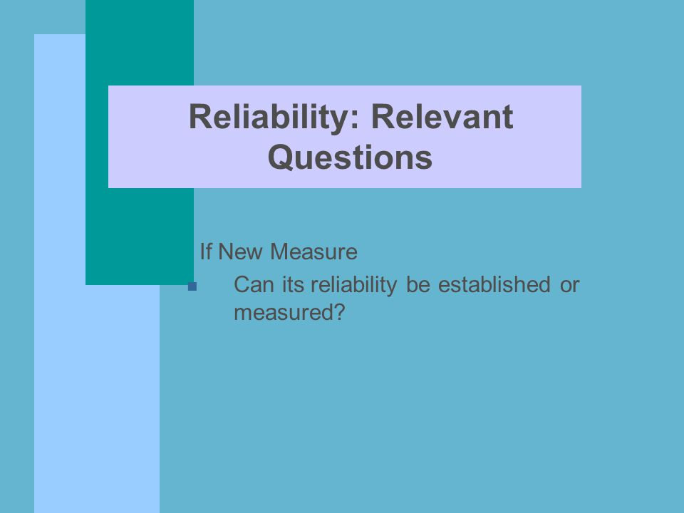 Reliability: Relevant Questions If New Measure n Can its reliability be established or measured?