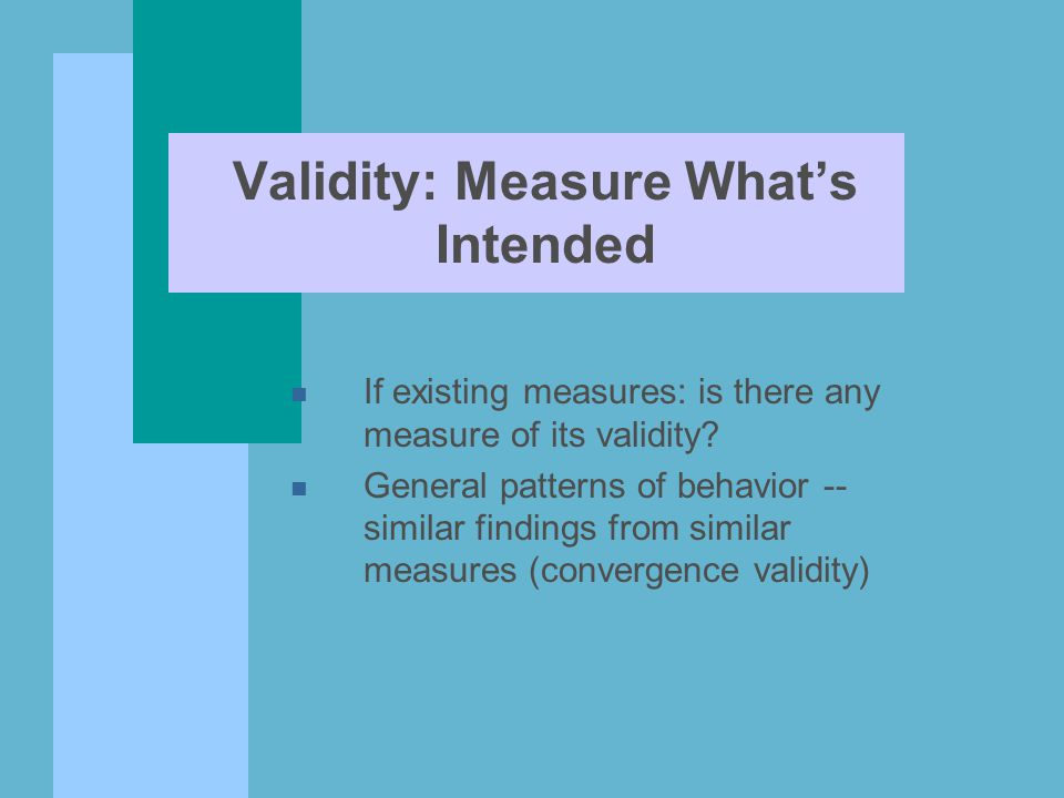 Validity: Measure What's Intended n If existing measures: is there any measure of its validity.
