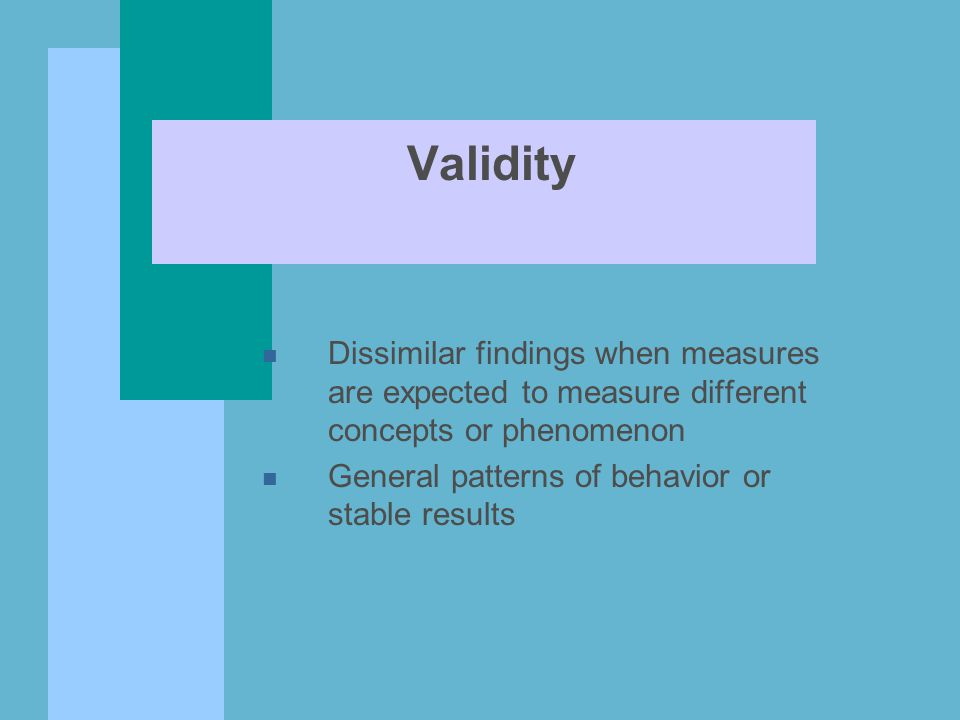Validity n Dissimilar findings when measures are expected to measure different concepts or phenomenon n General patterns of behavior or stable results