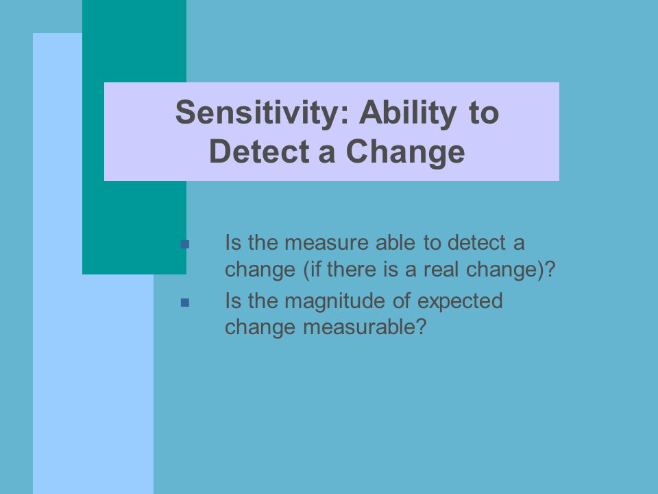 Sensitivity: Ability to Detect a Change n Is the measure able to detect a change (if there is a real change)? n Is the magnitude of expected change me