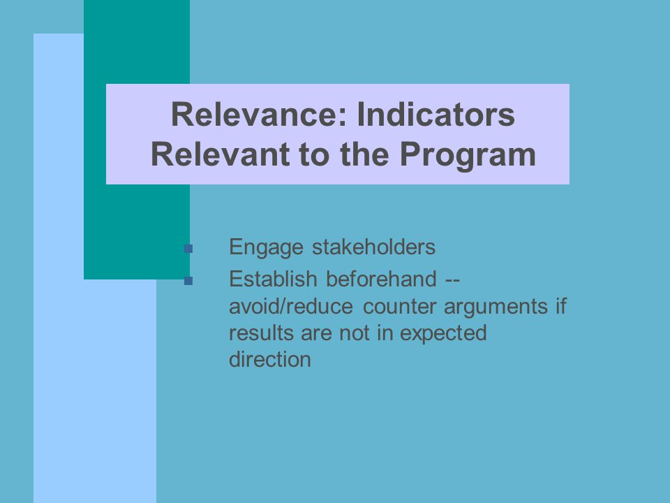 Relevance: Indicators Relevant to the Program n Engage stakeholders n Establish beforehand -- avoid/reduce counter arguments if results are not in exp