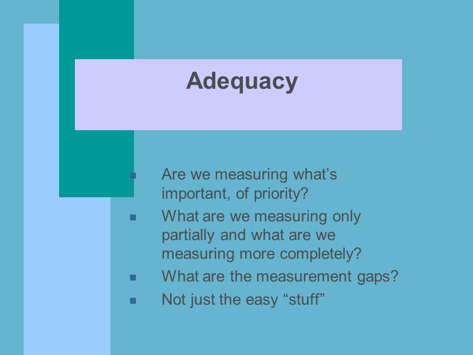 Adequacy n Are we measuring what's important, of priority? n What are we measuring only partially and what are we measuring more completely? n What ar