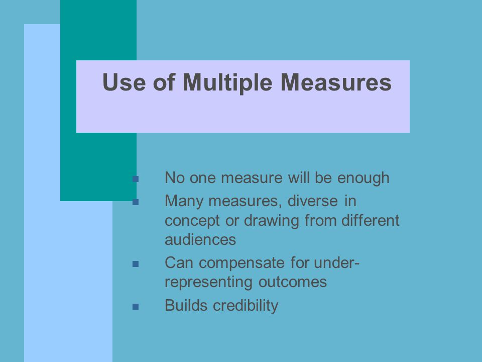 n No one measure will be enough n Many measures, diverse in concept or drawing from different audiences n Can compensate for under- representing outco
