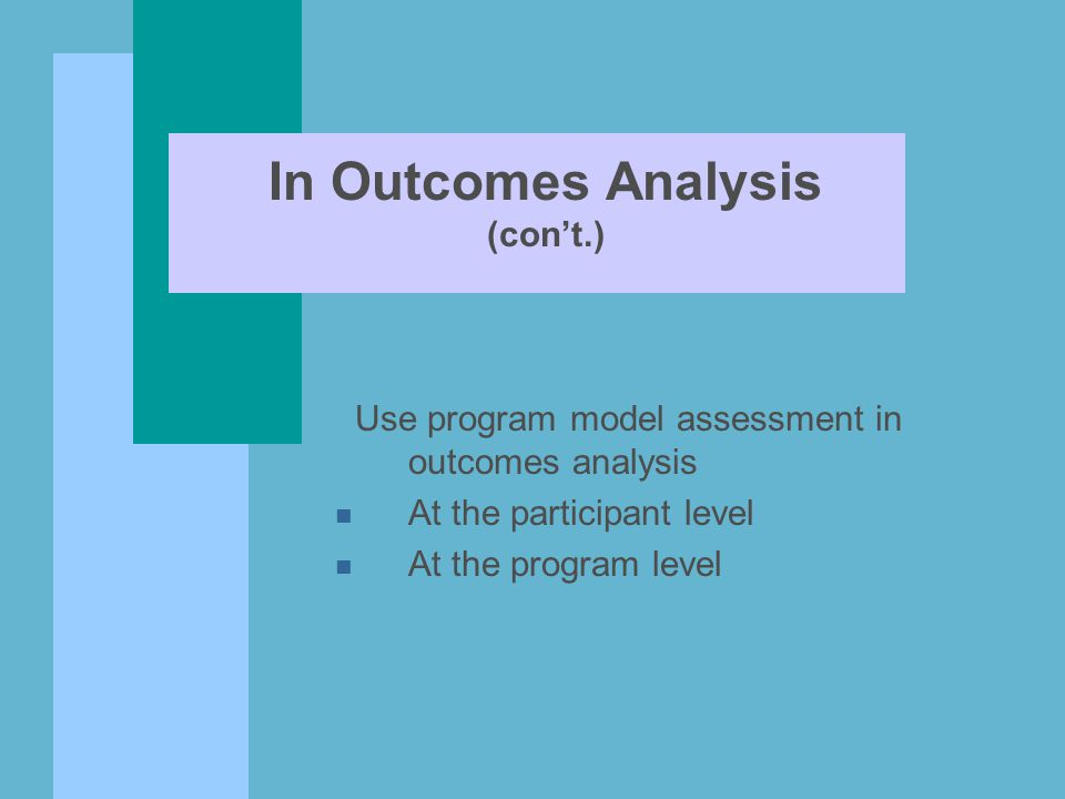 In Outcomes Analysis (con't.) Use program model assessment in outcomes analysis n At the participant level n At the program level