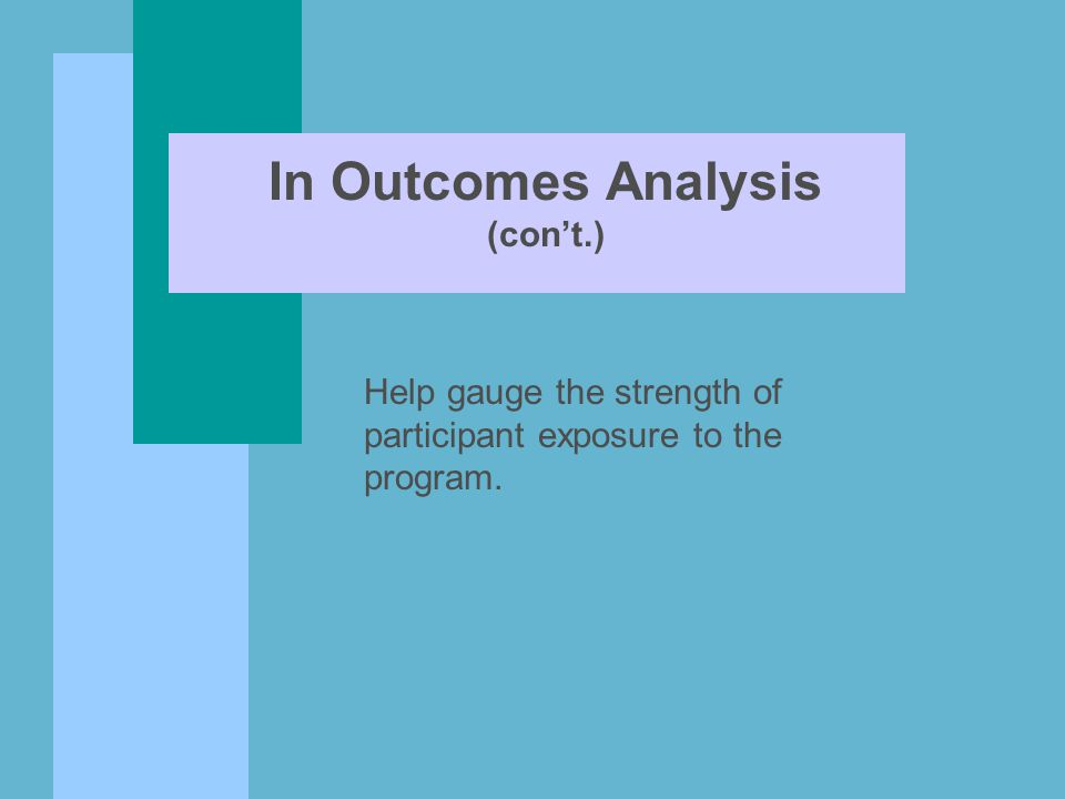 In Outcomes Analysis (con't.) Help gauge the strength of participant exposure to the program.