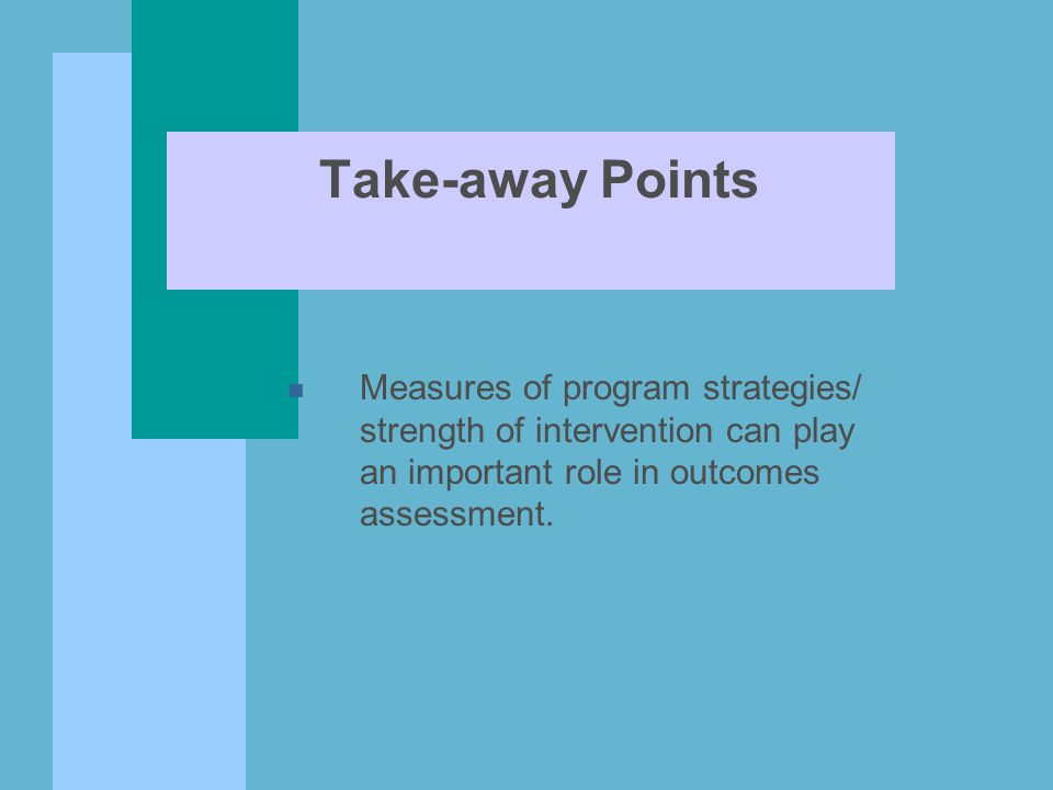 Take-away Points n Measures of program strategies/ strength of intervention can play an important role in outcomes assessment.