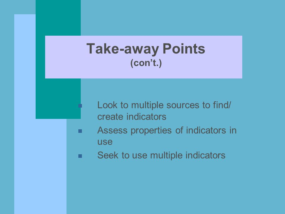 Take-away Points (con't.) n Look to multiple sources to find/ create indicators n Assess properties of indicators in use n Seek to use multiple indicators