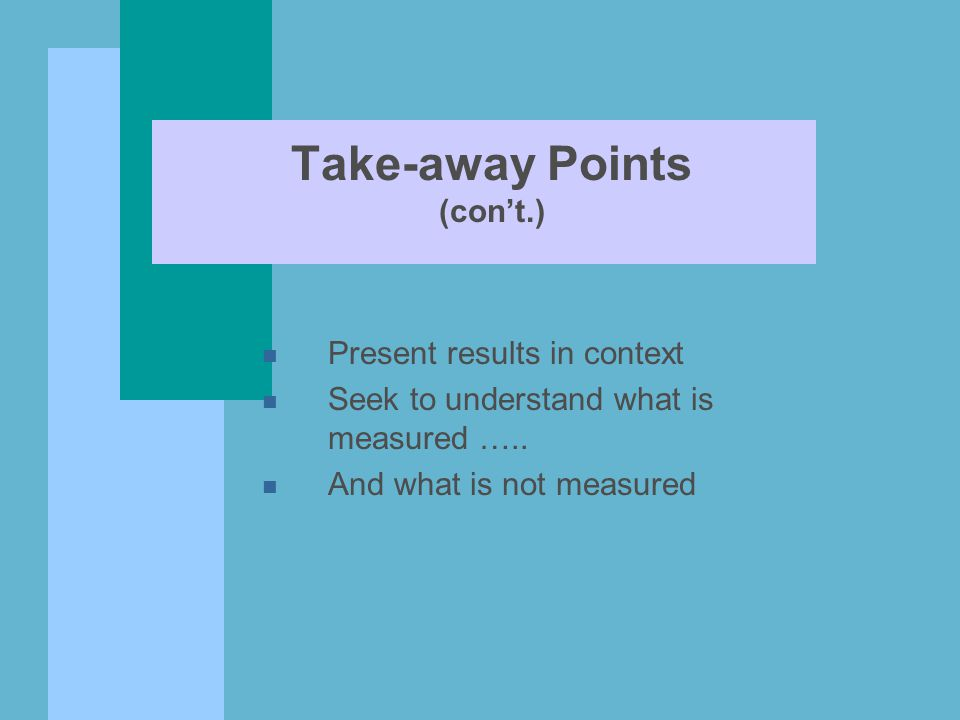Take-away Points (con't.) n Present results in context n Seek to understand what is measured ….. n And what is not measured