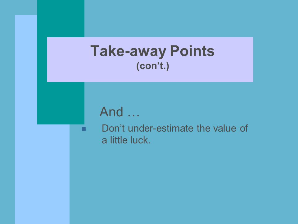Take-away Points (con't.) And … n Don't under-estimate the value of a little luck.