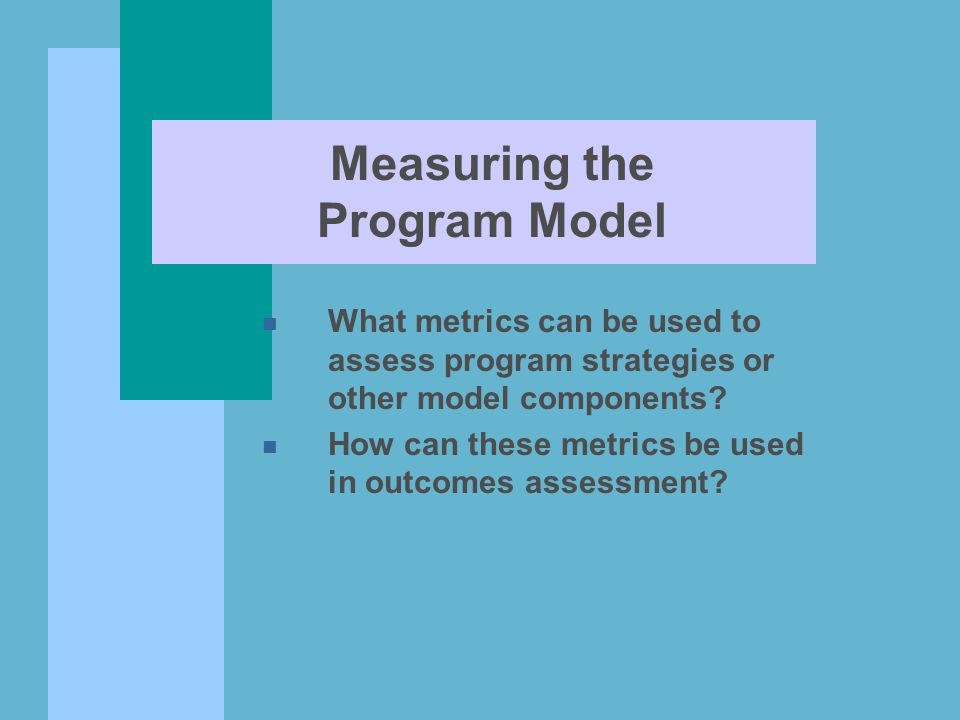 Measuring the Program Model n What metrics can be used to assess program strategies or other model components? n How can these metrics be used in outc