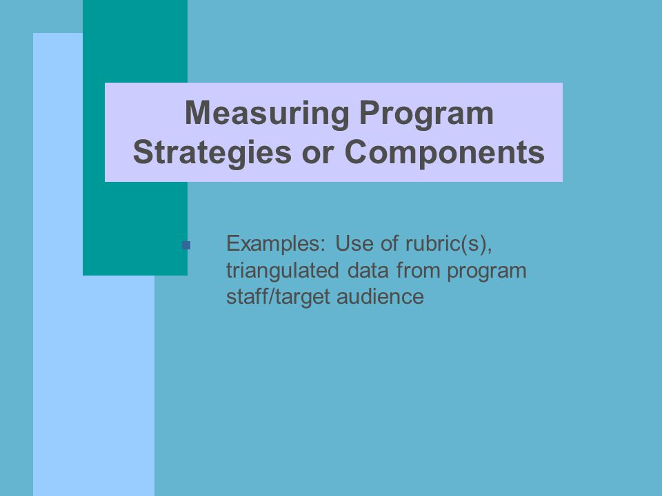 Measuring Program Strategies or Components n Examples: Use of rubric(s), triangulated data from program staff/target audience