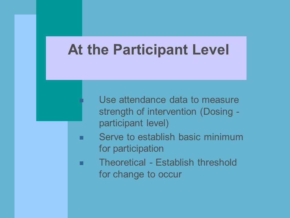 At the Participant Level n Use attendance data to measure strength of intervention (Dosing - participant level) n Serve to establish basic minimum for participation n Theoretical - Establish threshold for change to occur