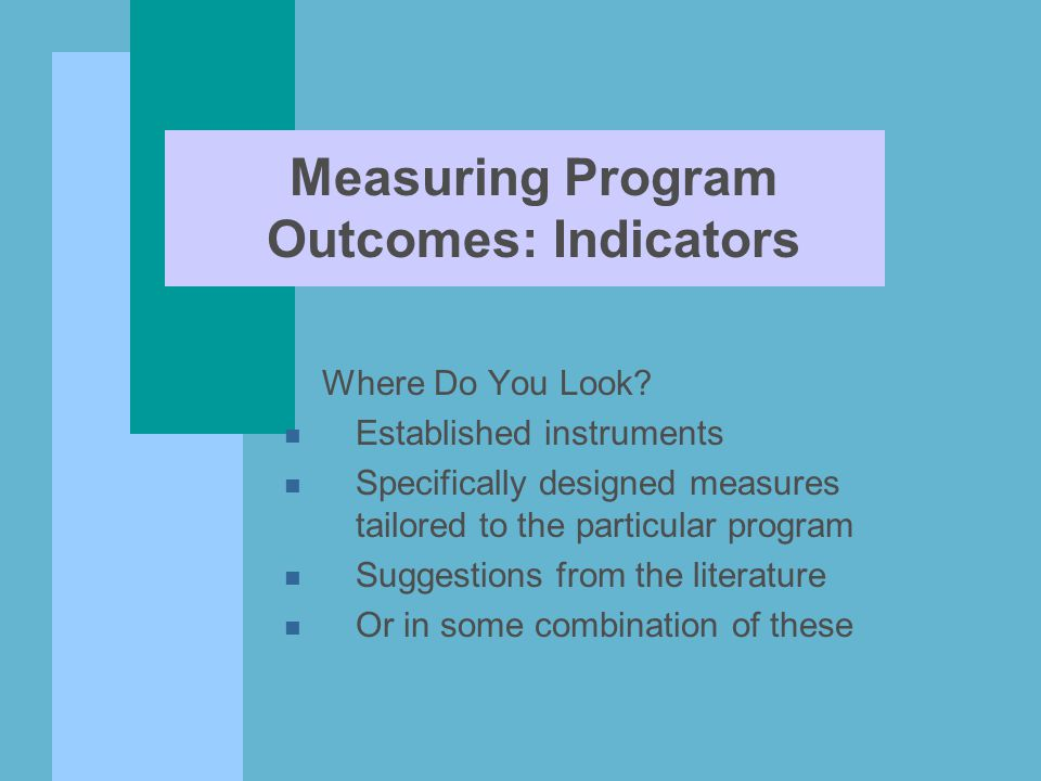 Measuring Program Outcomes: Indicators Where Do You Look? n Established instruments n Specifically designed measures tailored to the particular progra