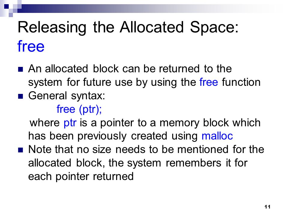 11 Releasing the Allocated Space: free An allocated block can be returned to the system for future use by using the free function General syntax: free (ptr); where ptr is a pointer to a memory block which has been previously created using malloc Note that no size needs to be mentioned for the allocated block, the system remembers it for each pointer returned
