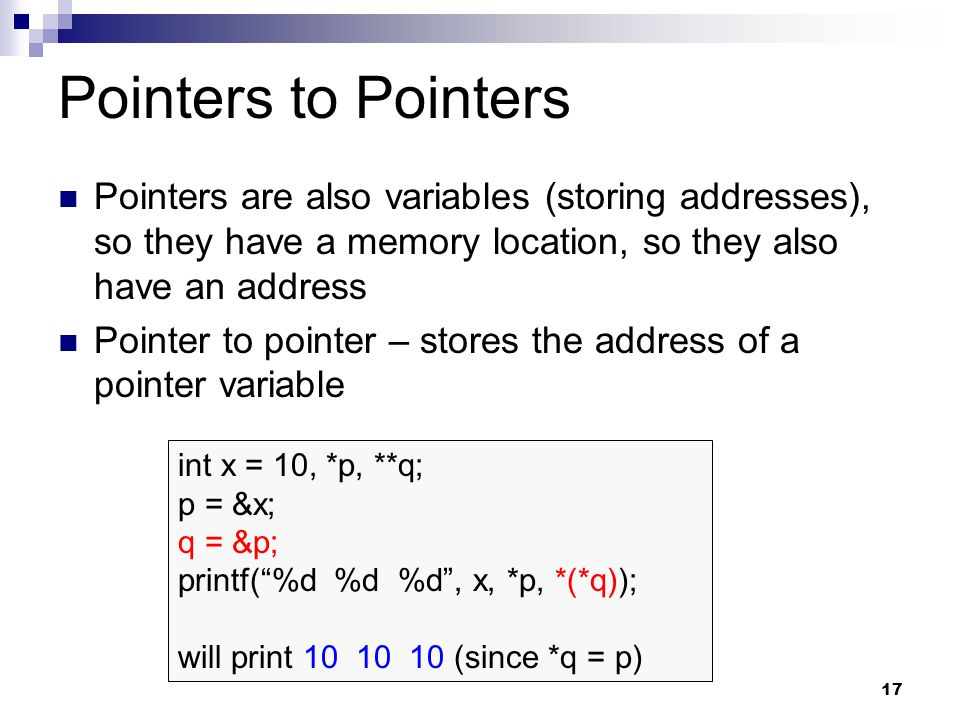 17 Pointers to Pointers Pointers are also variables (storing addresses), so they have a memory location, so they also have an address Pointer to pointer – stores the address of a pointer variable int x = 10, *p, **q; p = &x; q = &p; printf( %d %d %d , x, *p, *(*q)); will print 10 10 10 (since *q = p)