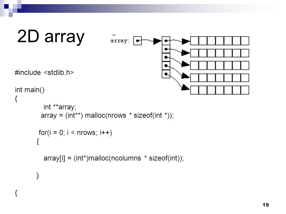 2D array 19 #include int main() { int **array; array = (int**) malloc(nrows * sizeof(int *)); for(i = 0; i < nrows; i++) { array[i] = (int*)malloc(ncolumns * sizeof(int)); } {