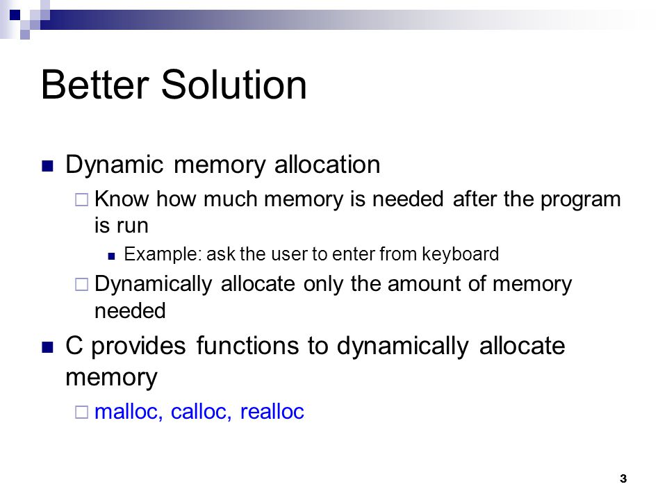 3 Better Solution Dynamic memory allocation  Know how much memory is needed after the program is run Example: ask the user to enter from keyboard  Dynamically allocate only the amount of memory needed C provides functions to dynamically allocate memory  malloc, calloc, realloc