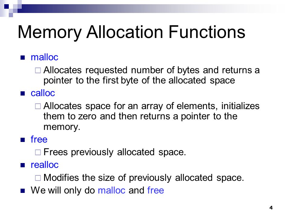 4 Memory Allocation Functions malloc  Allocates requested number of bytes and returns a pointer to the first byte of the allocated space calloc  Allocates space for an array of elements, initializes them to zero and then returns a pointer to the memory.