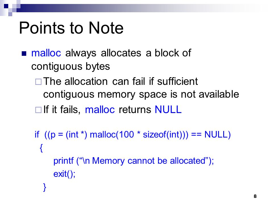 8 Points to Note malloc always allocates a block of contiguous bytes  The allocation can fail if sufficient contiguous memory space is not available  If it fails, malloc returns NULL if ((p = (int *) malloc(100 * sizeof(int))) == NULL) { printf ( \n Memory cannot be allocated ); exit(); }