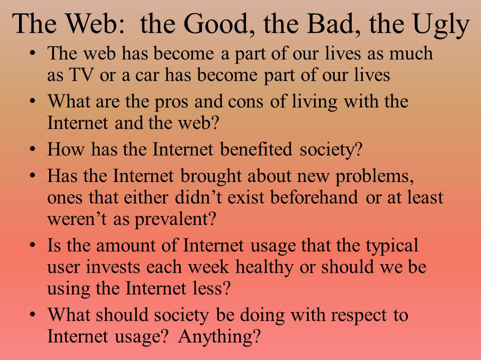 The Good: Education Distance education – On-line classes, on-line universities – More easy communication with faculty and other students Making resources more readily available – Libraries at your fingertips in many cases, you can view on-line texts and research papers and even if they are not on-line, you can see if a library has what you need and reserve it – Notes (possibly including audio and/or video), assignments and answer keys posted Reduction of paper being used (???) – Do you still print things out when you are downloading, editing and emailing.