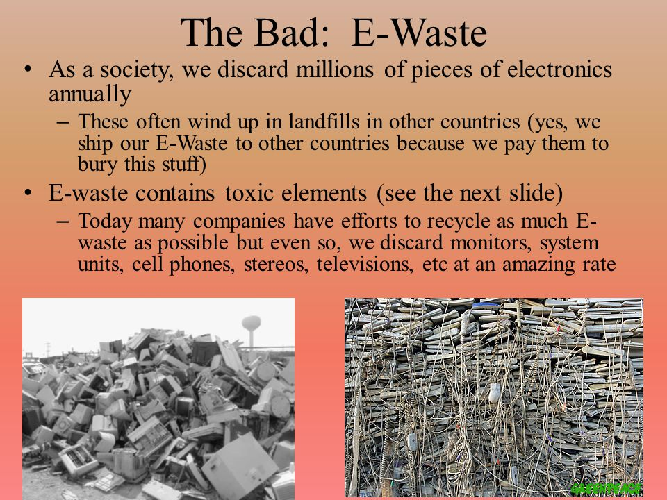 The Bad: E-Waste As a society, we discard millions of pieces of electronics annually – These often wind up in landfills in other countries (yes, we ship our E-Waste to other countries because we pay them to bury this stuff) E-waste contains toxic elements (see the next slide) – Today many companies have efforts to recycle as much E- waste as possible but even so, we discard monitors, system units, cell phones, stereos, televisions, etc at an amazing rate