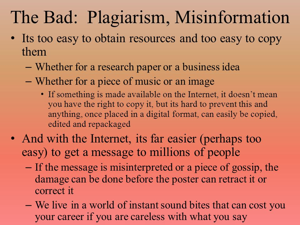 The Bad: Plagiarism, Misinformation Its too easy to obtain resources and too easy to copy them – Whether for a research paper or a business idea – Whether for a piece of music or an image If something is made available on the Internet, it doesn't mean you have the right to copy it, but its hard to prevent this and anything, once placed in a digital format, can easily be copied, edited and repackaged And with the Internet, its far easier (perhaps too easy) to get a message to millions of people – If the message is misinterpreted or a piece of gossip, the damage can be done before the poster can retract it or correct it – We live in a world of instant sound bites that can cost you your career if you are careless with what you say