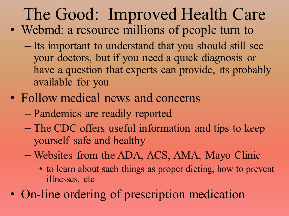 The Good: Improved Health Care Webmd: a resource millions of people turn to – Its important to understand that you should still see your doctors, but if you need a quick diagnosis or have a question that experts can provide, its probably available for you Follow medical news and concerns – Pandemics are readily reported – The CDC offers useful information and tips to keep yourself safe and healthy – Websites from the ADA, ACS, AMA, Mayo Clinic to learn about such things as proper dieting, how to prevent illnesses, etc On-line ordering of prescription medication