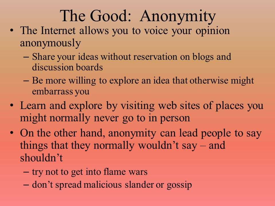 The Good: Anonymity The Internet allows you to voice your opinion anonymously – Share your ideas without reservation on blogs and discussion boards – Be more willing to explore an idea that otherwise might embarrass you Learn and explore by visiting web sites of places you might normally never go to in person On the other hand, anonymity can lead people to say things that they normally wouldn't say – and shouldn't – try not to get into flame wars – don't spread malicious slander or gossip