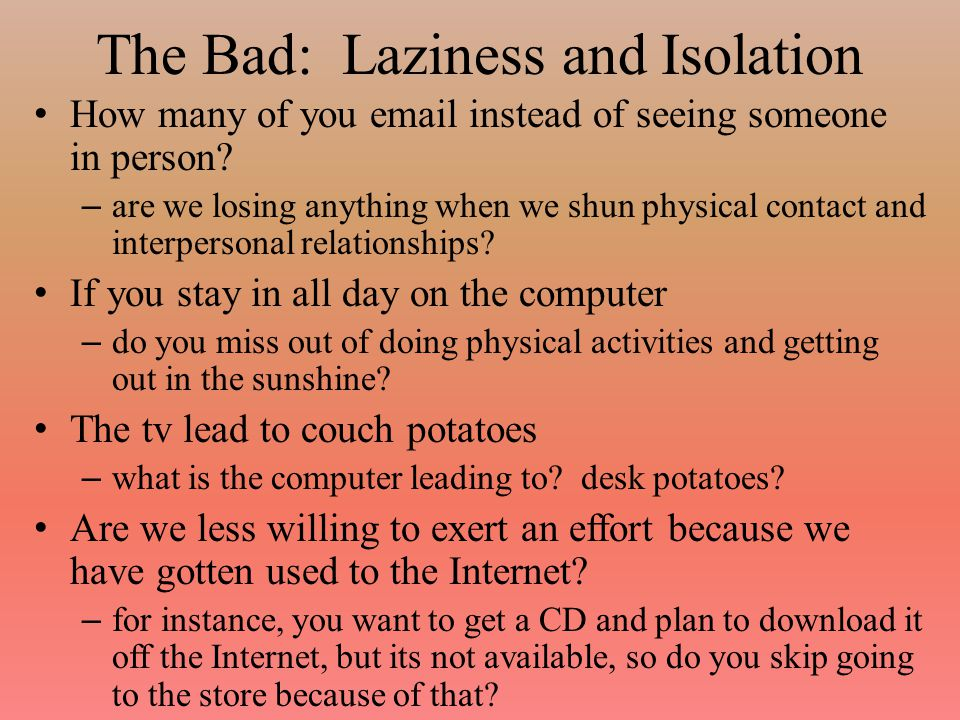 The Bad: Health Concerns We have seen this for decades – increased computer usage can lead to worse health – Lack of exercise Extended computer usage can lead to a number of physical problems – Carpal tunnel syndrome and similar repetitive stress injuries – Worse vision from staring at the computer screen too long – Mental health problems because of constant multitasking, added stress – Worse posture leading to neck and back pain or problems And of course hypochondrya from reading webmd too much!