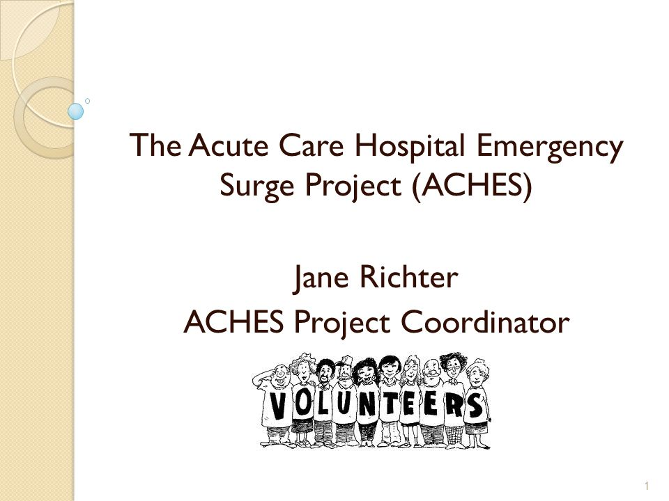 The Acute Care Hospital Emergency Surge Project (ACHES) Jane Richter ACHES Project Coordinator 1