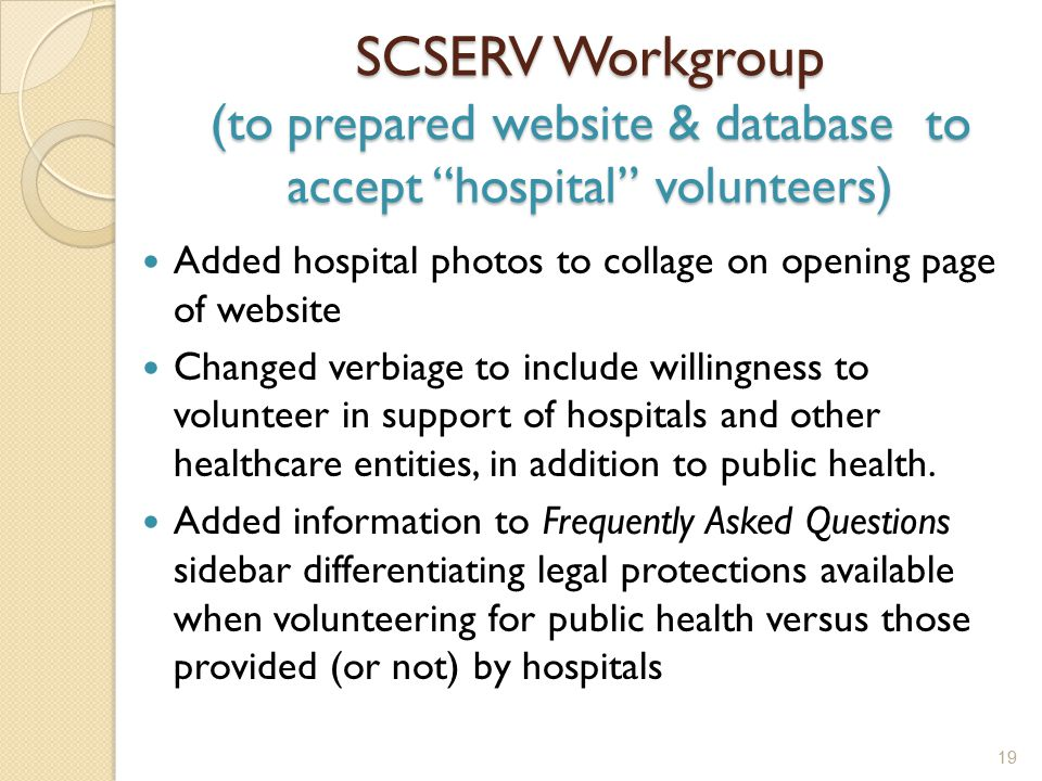 SCSERV Workgroup (to prepared website & database to accept hospital volunteers) Added hospital photos to collage on opening page of website Changed verbiage to include willingness to volunteer in support of hospitals and other healthcare entities, in addition to public health.