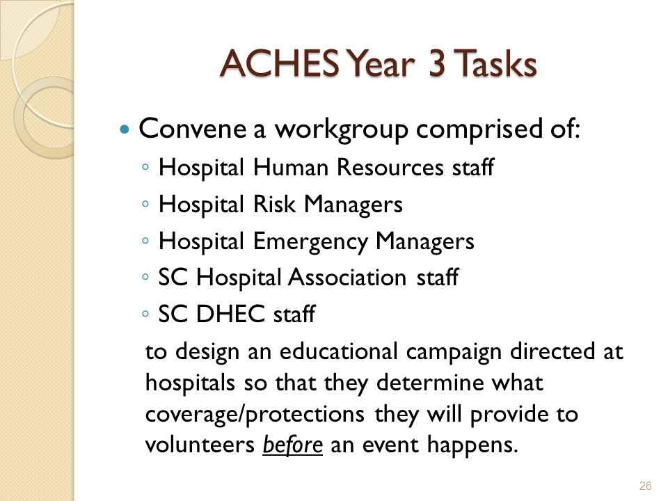 ACHES Year 3 Tasks Convene a workgroup comprised of: ◦ Hospital Human Resources staff ◦ Hospital Risk Managers ◦ Hospital Emergency Managers ◦ SC Hospital Association staff ◦ SC DHEC staff to design an educational campaign directed at hospitals so that they determine what coverage/protections they will provide to volunteers before an event happens.