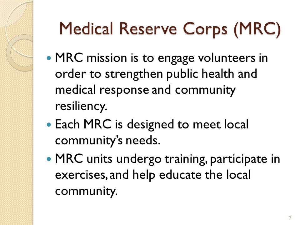Medical Reserve Corps (MRC) MRC mission is to engage volunteers in order to strengthen public health and medical response and community resiliency.